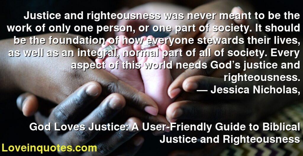 Justice and righteousness was never meant to be the work of only one person, or one part of society. It should be the foundation of how everyone stewards their lives, as well as an integral, normal part of all of society. Every aspect of this world needs God's justice and righteousness.      ― Jessica Nicholas,               God Loves Justice: A User-Friendly Guide to Biblical Justice and Righteousness