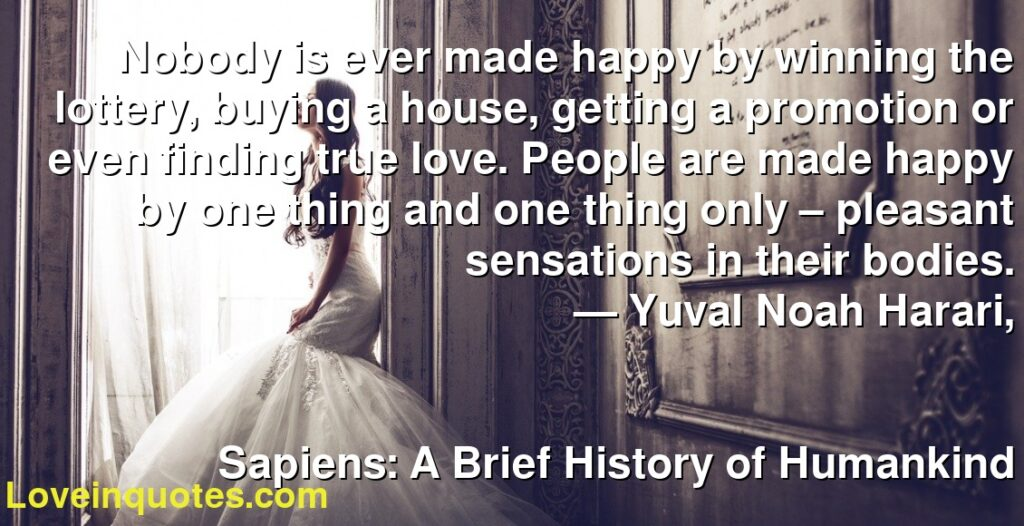 Nobody is ever made happy by winning the lottery, buying a house, getting a promotion or even finding true love. People are made happy by one thing and one thing only – pleasant sensations in their bodies.      ― Yuval Noah Harari,               Sapiens: A Brief History of Humankind