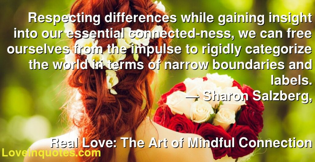 Respecting differences while gaining insight into our essential connected-ness, we can free ourselves from the impulse to rigidly categorize the world in terms of narrow boundaries and labels.      ― Sharon Salzberg,               Real Love: The Art of Mindful Connection
