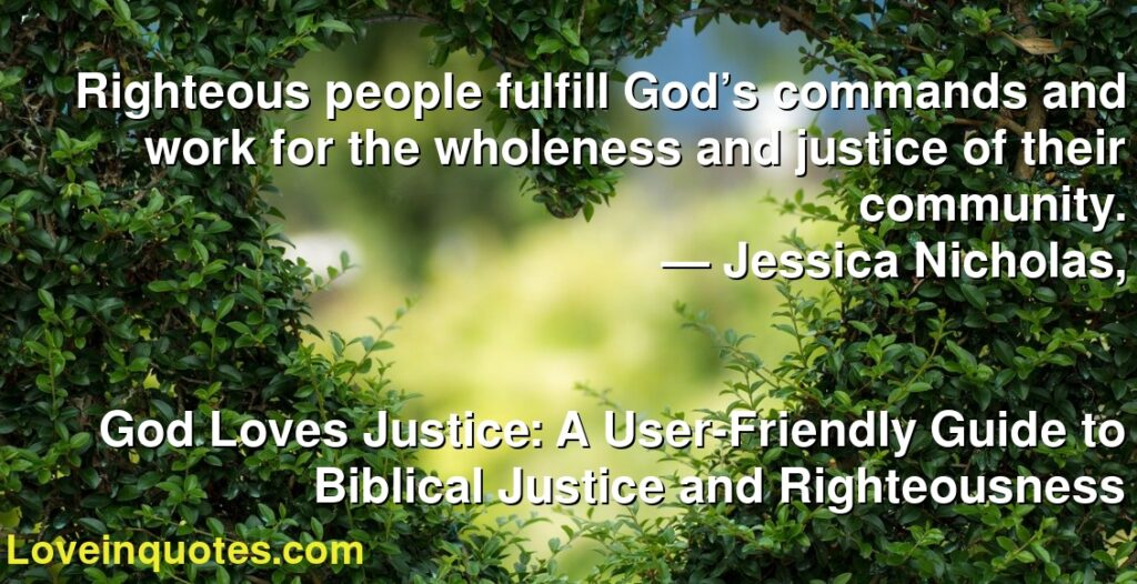 Righteous people fulfill God's commands and work for the wholeness and justice of their community.      ― Jessica Nicholas,               God Loves Justice: A User-Friendly Guide to Biblical Justice and Righteousness
