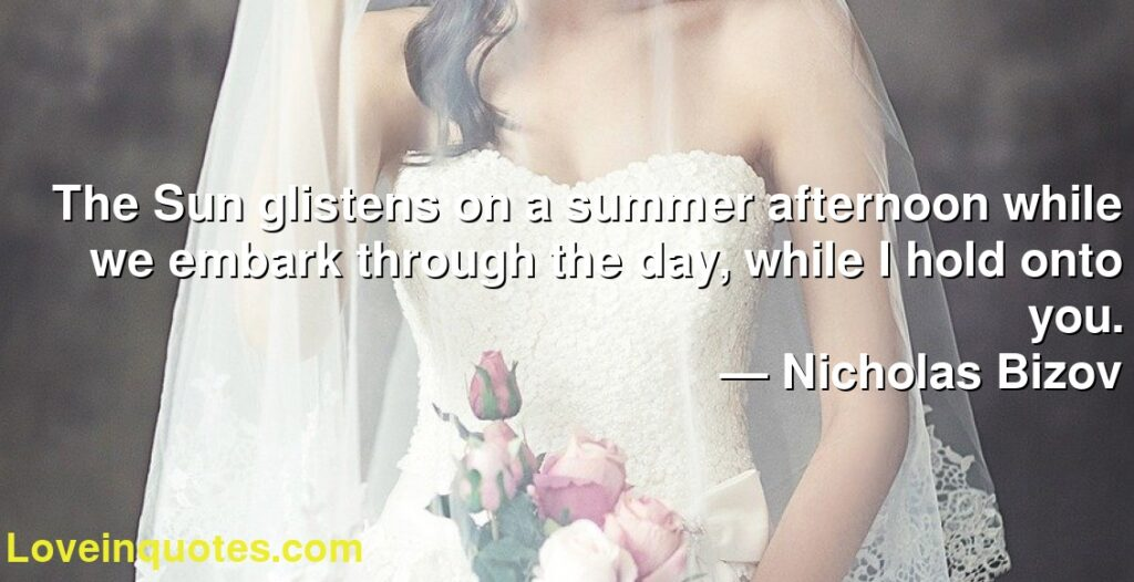 The Sun glistens on a summer afternoon while we embark through the day, while I hold onto you.      ― Nicholas Bizov