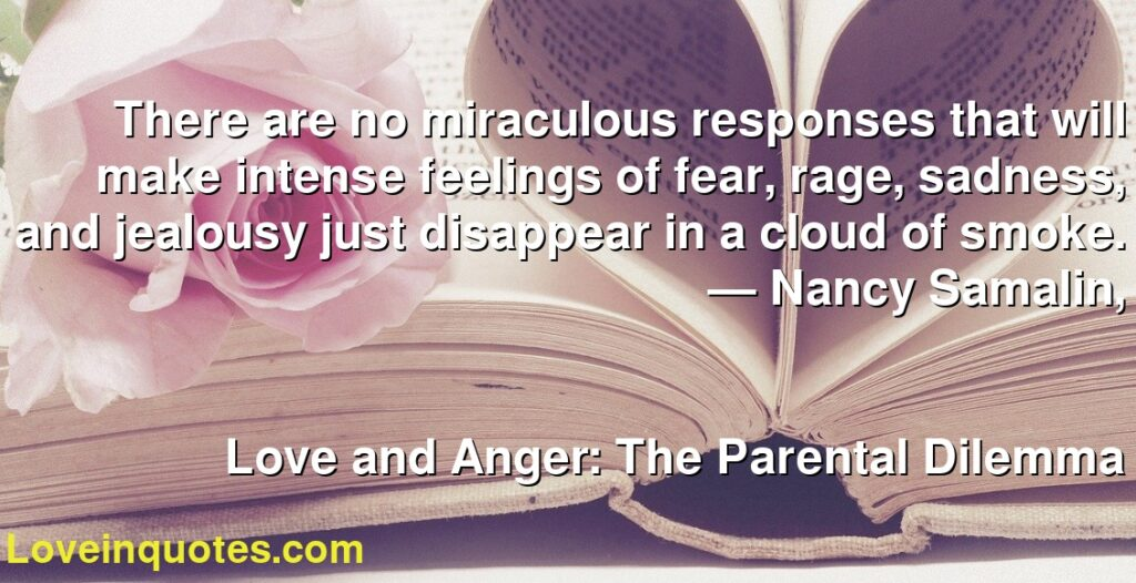 There are no miraculous responses that will make intense feelings of fear, rage, sadness, and jealousy just disappear in a cloud of smoke.      ― Nancy Samalin,               Love and Anger: The Parental Dilemma