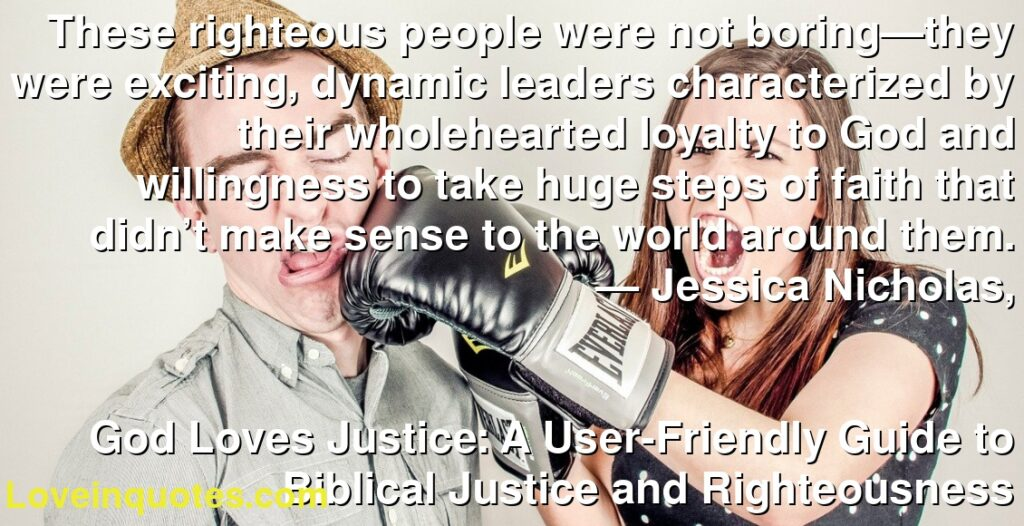 These righteous people were not boring—they were exciting, dynamic leaders characterized by their wholehearted loyalty to God and willingness to take huge steps of faith that didn't make sense to the world around them.      ― Jessica Nicholas,               God Loves Justice: A User-Friendly Guide to Biblical Justice and Righteousness