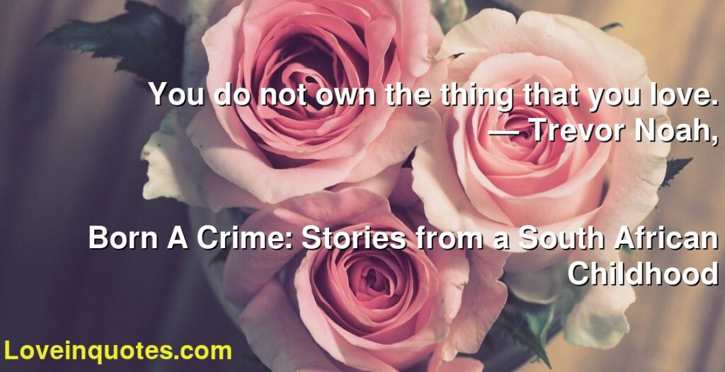 You do not own the thing that you love.      ― Trevor Noah,               Born A Crime: Stories from a South African Childhood