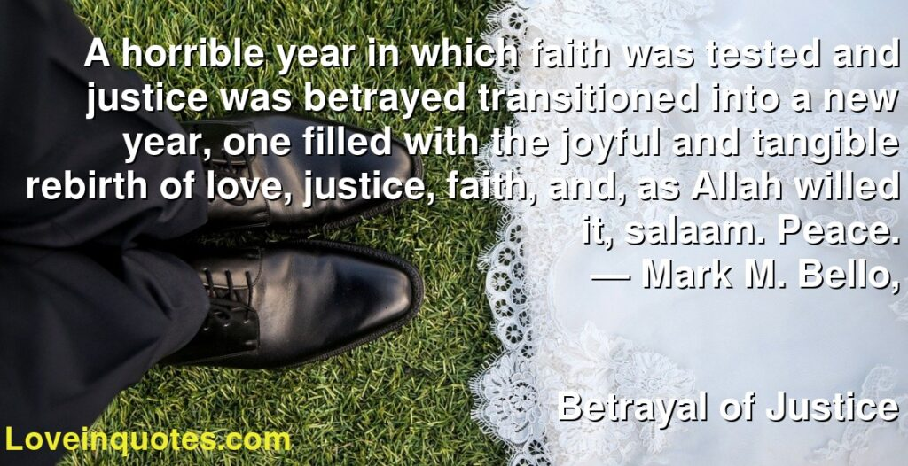 A horrible year in which faith was tested and justice was betrayed transitioned into a new year, one filled with the joyful and tangible rebirth of love, justice, faith, and, as Allah willed it, salaam. Peace.      ― Mark M. Bello,               Betrayal of Justice