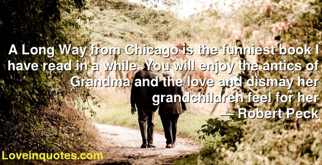 A Long Way from Chicago is the funniest book I have read in a while. You will enjoy the antics of Grandma and the love and dismay her grandchildren feel for her      ― Robert Peck