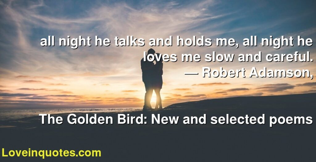 all night he talks and holds me, all night he loves me slow and careful.      ― Robert Adamson,               The Golden Bird: New and selected poems