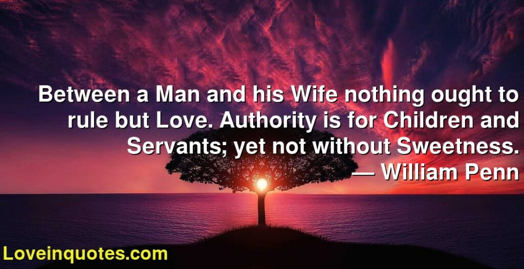 Between a Man and his Wife nothing ought to rule but Love. Authority is for Children and Servants; yet not without Sweetness.      ― William Penn