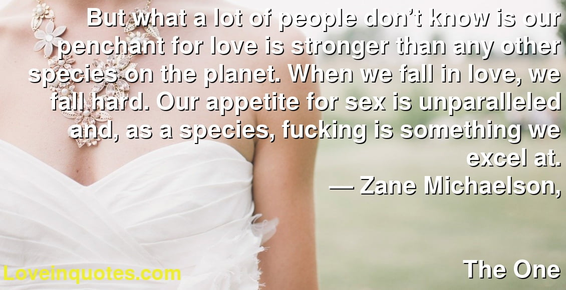 But what a lot of people don't know is our penchant for love is stronger than any other species on the planet. When we fall in love, we fall hard. Our appetite for sex is unparalleled and, as a species, fucking is something we excel at.      ― Zane Michaelson,               The One