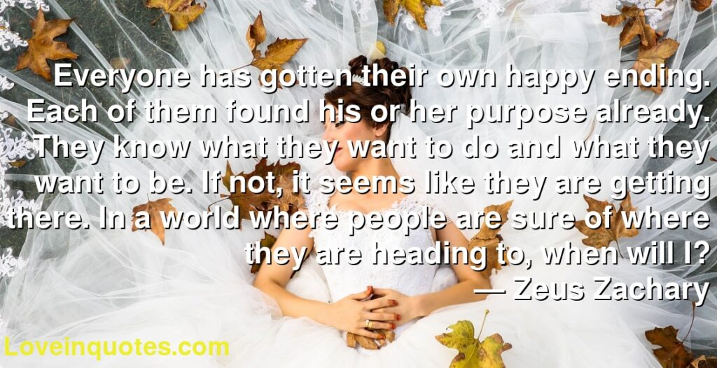 Everyone has gotten their own happy ending. Each of them found his or her purpose already. They know what they want to do and what they want to be. If not, it seems like they are getting there. In a world where people are sure of where they are heading to, when will I?      ― Zeus Zachary