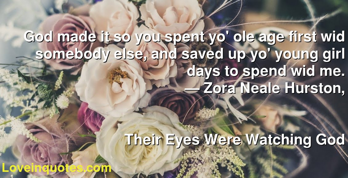 God made it so you spent yo' ole age first wid somebody else, and saved up yo' young girl days to spend wid me.      ― Zora Neale Hurston,               Their Eyes Were Watching God