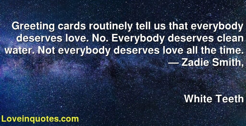 Greeting cards routinely tell us that everybody deserves love. No. Everybody deserves clean water. Not everybody deserves love all the time.      ― Zadie Smith,               White Teeth