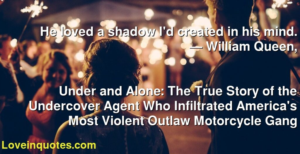 He loved a shadow I'd created in his mind.      ― William Queen,               Under and Alone: The True Story of the Undercover Agent Who Infiltrated America's Most Violent Outlaw Motorcycle Gang