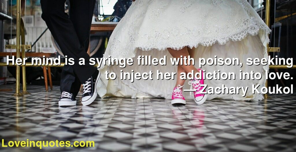 Her mind is a syringe filled with poison, seeking to inject her addiction into love.      ― Zachary Koukol