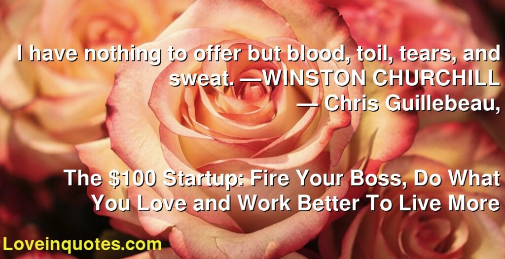 I have nothing to offer but blood, toil, tears, and sweat. —WINSTON CHURCHILL      ― Chris Guillebeau,               The $100 Startup: Fire Your Boss, Do What You Love and Work Better To Live More