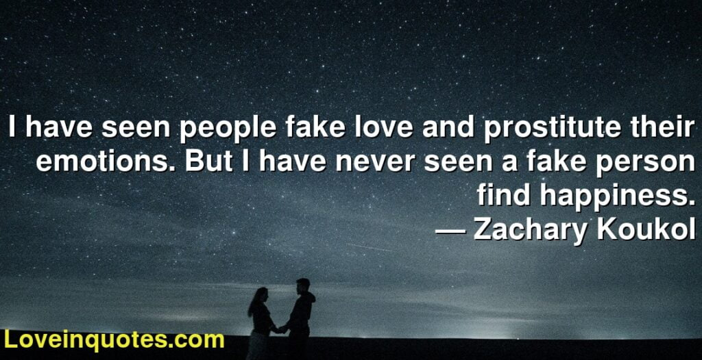 I have seen people fake love and prostitute their emotions. But I have never seen a fake person find happiness.      ― Zachary Koukol