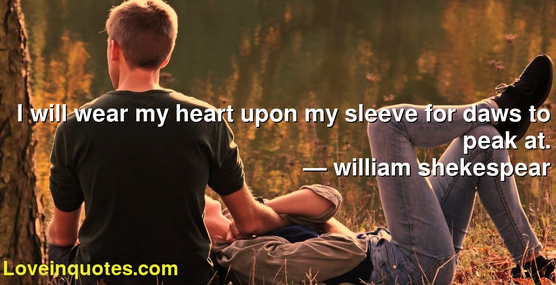 I will wear my heart upon my sleeve for daws to peak at. ― william shekespear