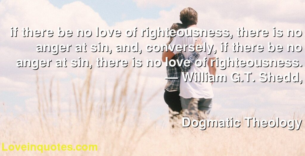 if there be no love of righteousness, there is no anger at sin, and, conversely, if there be no anger at sin, there is no love of righteousness.      ― William G.T. Shedd,               Dogmatic Theology
