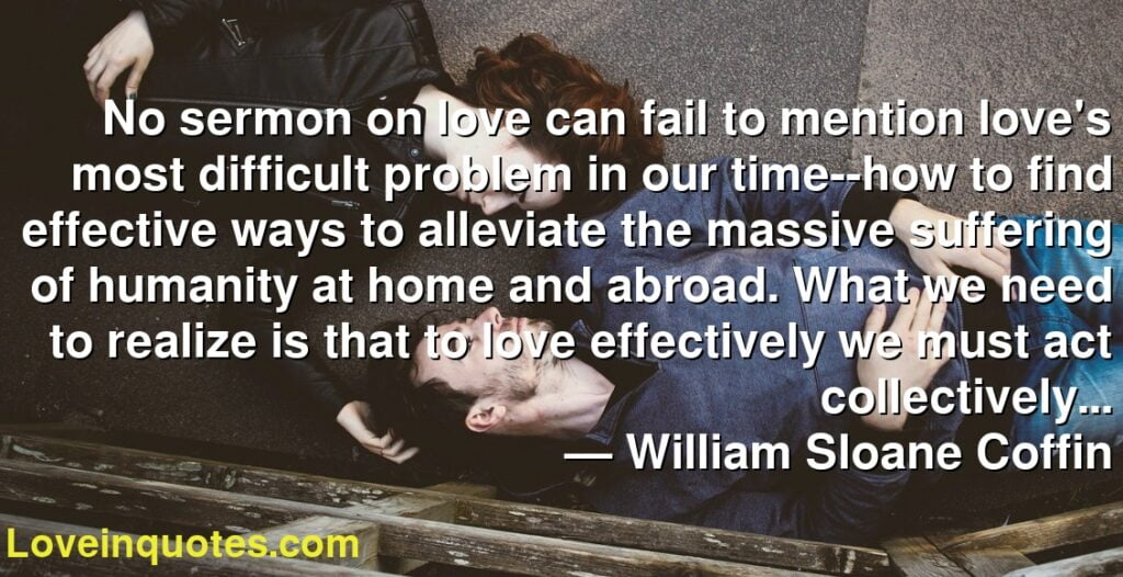 No sermon on love can fail to mention love's most difficult problem in our time--how to find effective ways to alleviate the massive suffering of humanity at home and abroad. What we need to realize is that to love effectively we must act collectively...      ― William Sloane Coffin