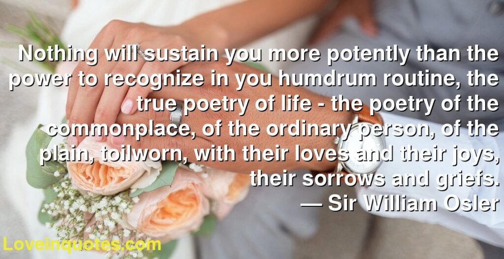 Nothing will sustain you more potently than the power to recognize in you humdrum routine, the true poetry of life - the poetry of the commonplace, of the ordinary person, of the plain, toilworn, with their loves and their joys, their sorrows and griefs.      ― Sir William Osler