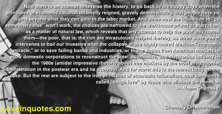 """Now there is an attempt to reverse the history, to go back to the happy days when the principles of economic rationalism briefly reigned, gravely demonstrating that people have no rights beyond what they can gain in the labor market. And since now the injunction to """"go somewhere else"""" won't work, the choices are narrowed to the workhouse prison or starvation, as a matter of natural law, which reveals that any attempt to help the poor only harms them—the poor, that is; the rich are miraculously helped thereby, as when state power intervenes to bail our investors after the collapse of the highly-toured Mexican """"economic miracle,"""" or to save failing banks and industries, or to bar Japan from American markets to allow domestic corporations to reconstruct the steel, automotive, and electronics industry in the 1980s (amidst impressive rhetoric about free markets by the most protectionist administration in the postwar era and its acolytes). And far more; this is the merest icing on the cake. But the rest are subject to the iron principles of economic rationalism, now sometimes called """"tough love"""" by those who allocate the benefits. ― Noam Chomsky, Chomsky On Anarchism"""