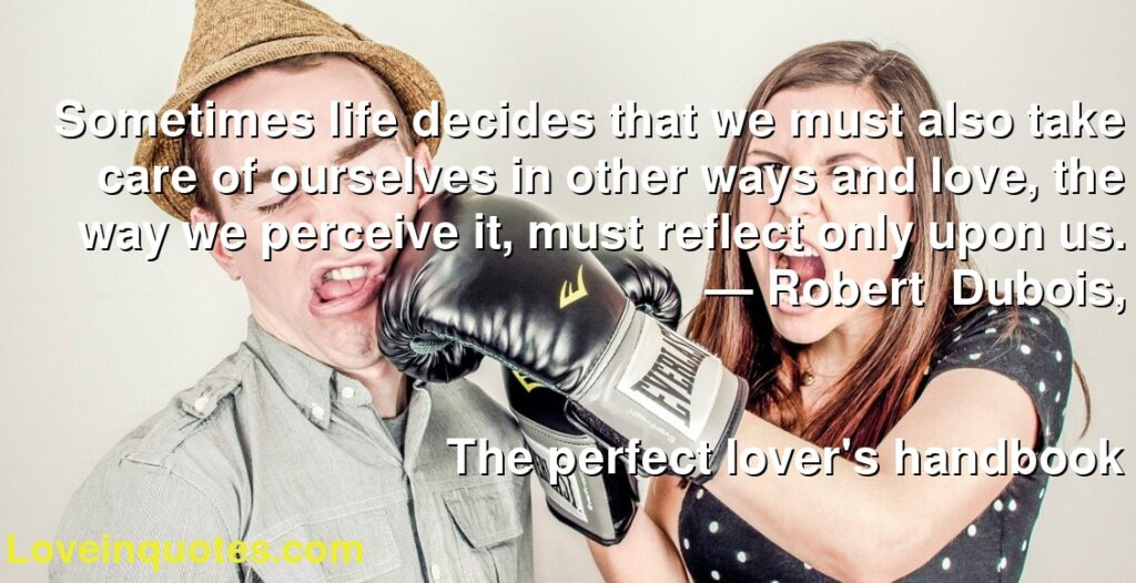 Sometimes life decides that we must also take care of ourselves in other ways and love, the way we perceive it, must reflect only upon us.      ― Robert   Dubois,               The perfect lover's handbook