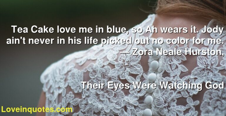 Tea Cake love me in blue, so Ah wears it. Jody ain't never in his life picked out no color for me. ― Zora Neale Hurston, Their Eyes Were Watching God