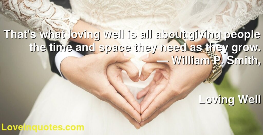 That's what loving well is all about:giving people the time and space they need as they grow.      ― William P. Smith,               Loving Well