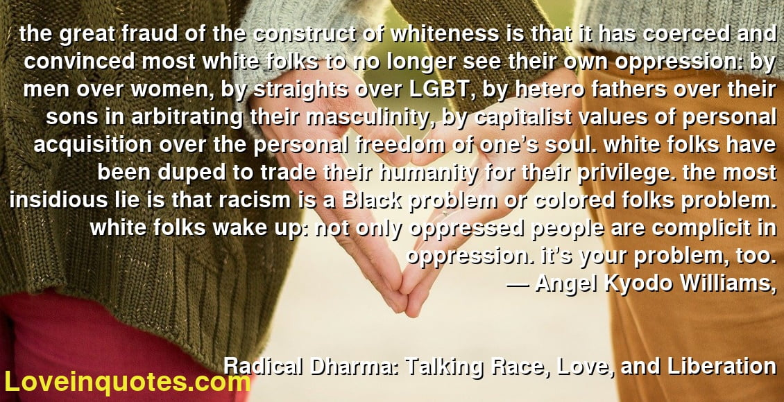 the great fraud of the construct of whiteness is that it has coerced and convinced most white folks to no longer see their own oppression: by men over women, by straights over LGBT, by hetero fathers over their sons in arbitrating their masculinity, by capitalist values of personal acquisition over the personal freedom of one's soul. white folks have been duped to trade their humanity for their privilege. the most insidious lie is that racism is a Black problem or colored folks problem. white folks wake up: not only oppressed people are complicit in oppression. it's your problem, too. ― Angel Kyodo Williams, Radical Dharma: Talking Race, Love, and Liberation