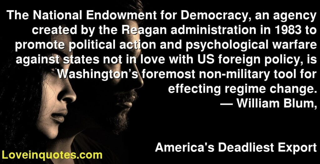 The National Endowment for Democracy, an agency created by the Reagan administration in 1983 to promote political action and psychological warfare against states not in love with US foreign policy, is Washington's foremost non-military tool for effecting regime change.      ― William Blum,               America's Deadliest Export
