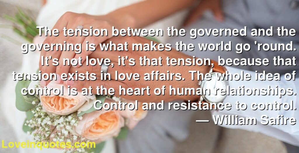The tension between the governed and the governing is what makes the world go 'round. It's not love, it's that tension, because that tension exists in love affairs. The whole idea of control is at the heart of human relationships. Control and resistance to control.      ― William Safire