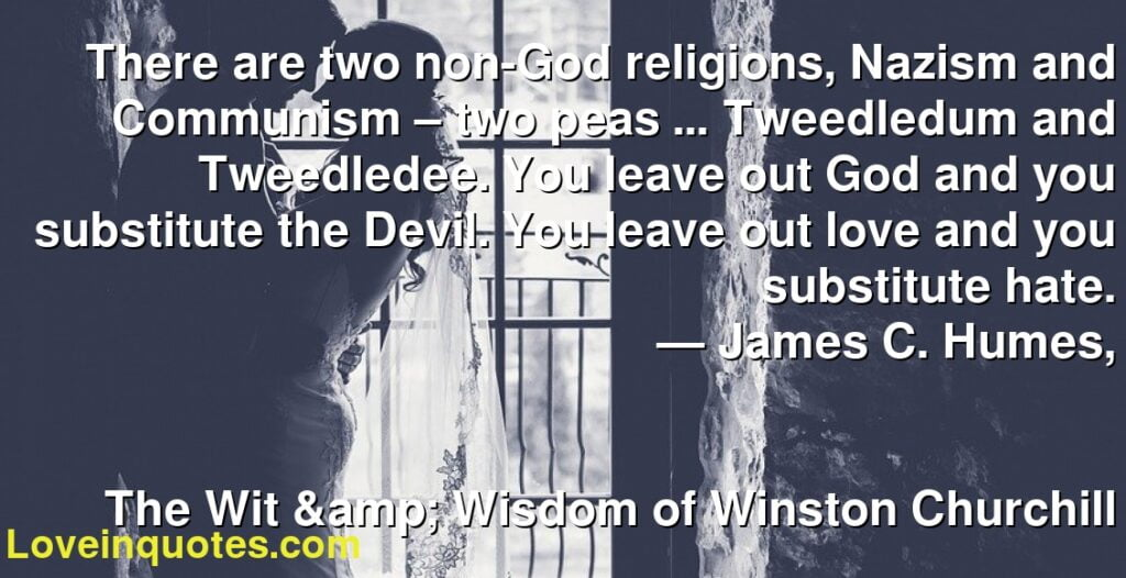 There are two non-God religions, Nazism and Communism – two peas … Tweedledum and Tweedledee. You leave out God and you substitute the Devil. You leave out love and you substitute hate.      ― James C. Humes,               The Wit &  Wisdom of Winston Churchill
