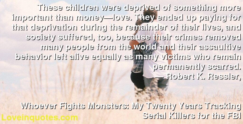 These children were deprived of something more important than money—love. They ended up paying for that deprivation during the remainder of their lives, and society suffered, too, because their crimes removed many people from the world and their assaultive behavior left alive equally as many victims who remain permanently scarred.      ― Robert K. Ressler,               Whoever Fights Monsters: My Twenty Years Tracking Serial Killers for the FBI