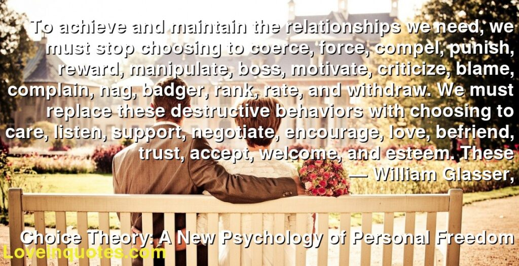 To achieve and maintain the relationships we need, we must stop choosing to coerce, force, compel, punish, reward, manipulate, boss, motivate, criticize, blame, complain, nag, badger, rank, rate, and withdraw. We must replace these destructive behaviors with choosing to care, listen, support, negotiate, encourage, love, befriend, trust, accept, welcome, and esteem. These      ― William Glasser,               Choice Theory: A New Psychology of Personal Freedom