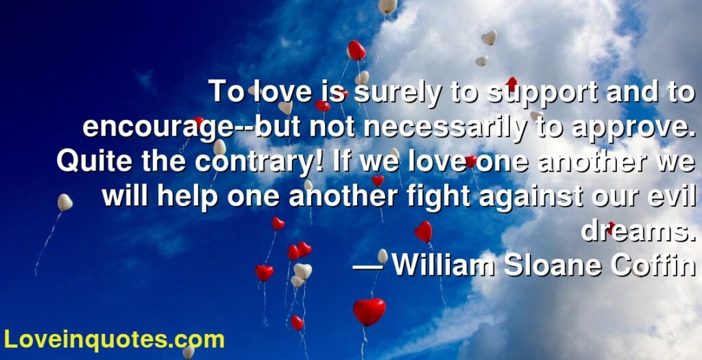 To love is surely to support and to encourage--but not necessarily to approve. Quite the contrary! If we love one another we will help one another fight against our evil dreams.      ― William Sloane Coffin