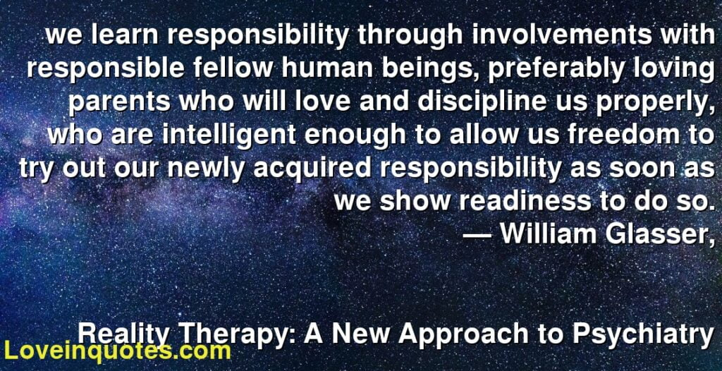 we learn responsibility through involvements with responsible fellow human beings, preferably loving parents who will love and discipline us properly, who are intelligent enough to allow us freedom to try out our newly acquired responsibility as soon as we show readiness to do so.      ― William Glasser,               Reality Therapy: A New Approach to Psychiatry