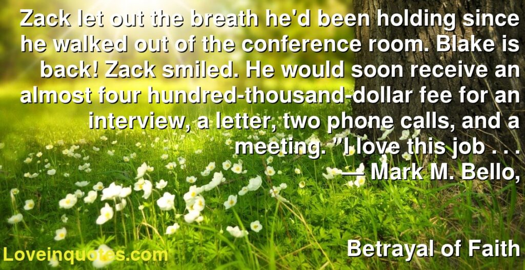 """Zack let out the breath he'd been holding since he walked out of the conference room.Blake is back!Zack smiled. He would soon receive an almost four hundred-thousand-dollar fee for an interview, a letter, two phone calls, and a meeting. """"I love this job . . .      ― Mark M. Bello,               Betrayal of Faith"""