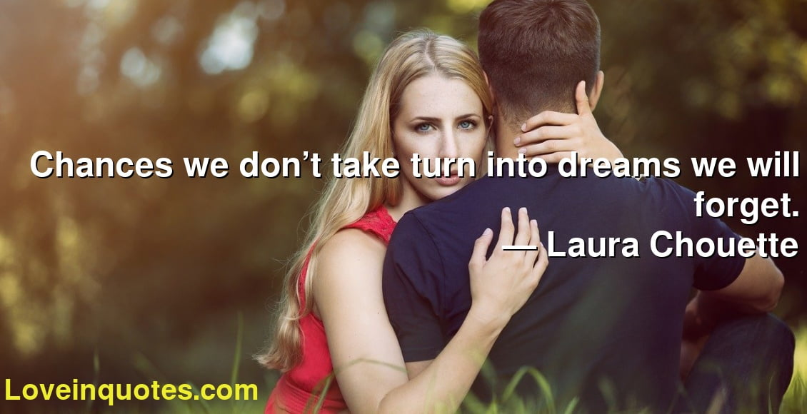 Chances we don't take turn into dreams we will forget. ― Laura Chouette