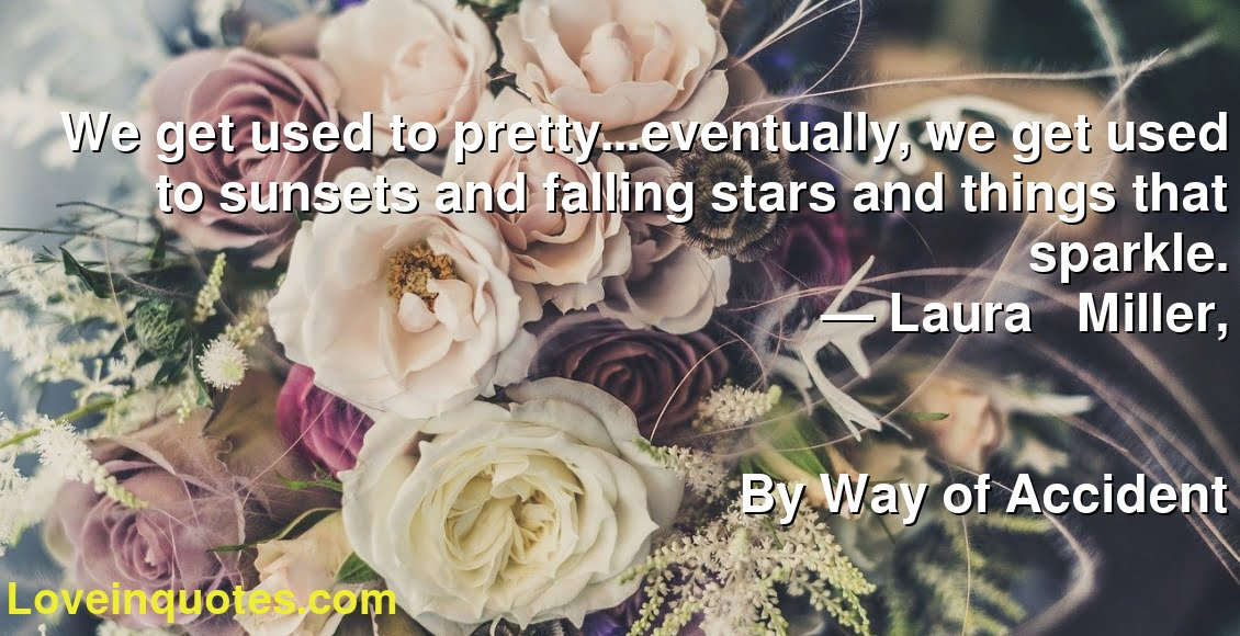 We get used to pretty...eventually, we get used to sunsets and falling stars and things that sparkle. ― Laura     Miller, By Way of Accident