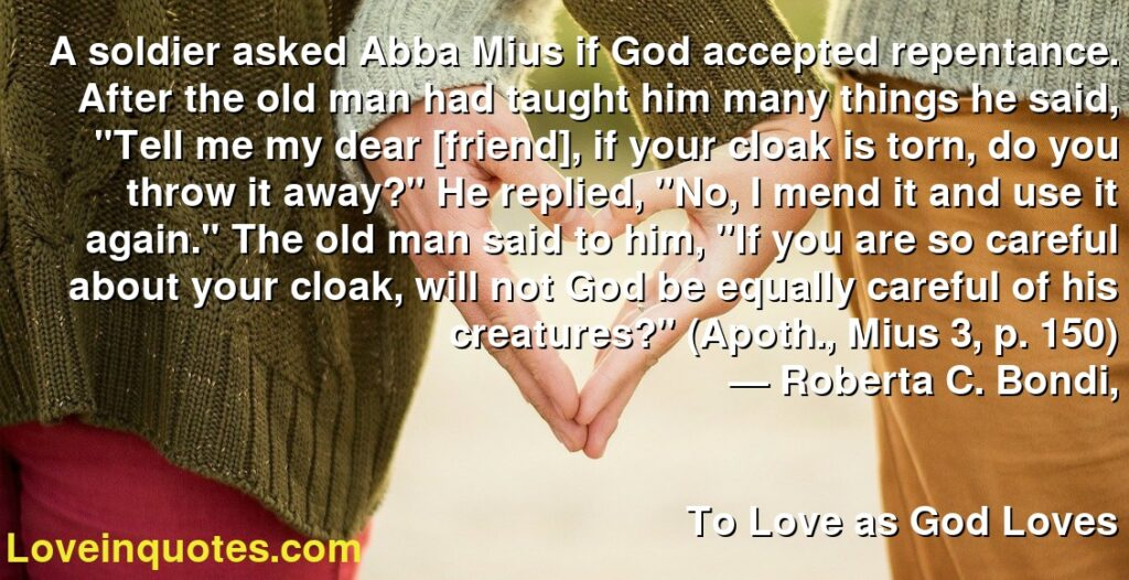 """A soldier asked Abba Mius if God accepted repentance. After the old man had taught him many things he said, """"Tell me my dear [friend], if your cloak is torn, do you throw it away?"""" He replied, """"No, I mend it and use it again."""" The old man said to him, """"If you are so careful about your cloak, will not God be equally careful of his creatures?"""" (Apoth., Mius 3, p. 150)      ― Roberta C. Bondi,               To Love as God Loves"""