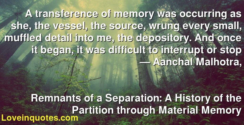 A transference of memory was occurring as she, the vessel, the source, wrung every small, muffled detail into me, the depository. And once it began, it was difficult to interrupt or stop      ― Aanchal Malhotra,               Remnants of a Separation: A History of the Partition through Material Memory