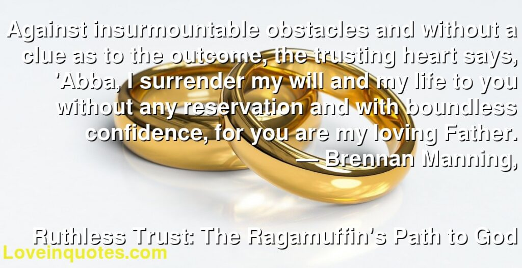 Against insurmountable obstacles and without a clue as to the outcome, the trusting heart says, 'Abba, I surrender my will and my life to you without any reservation and with boundless confidence, for you are my loving Father.      ― Brennan Manning,               Ruthless Trust: The Ragamuffin's Path to God