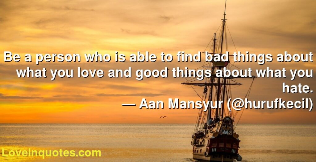 Be a person who is able to find bad things about what you love and good things about what you hate.      ― Aan Mansyur (@hurufkecil)