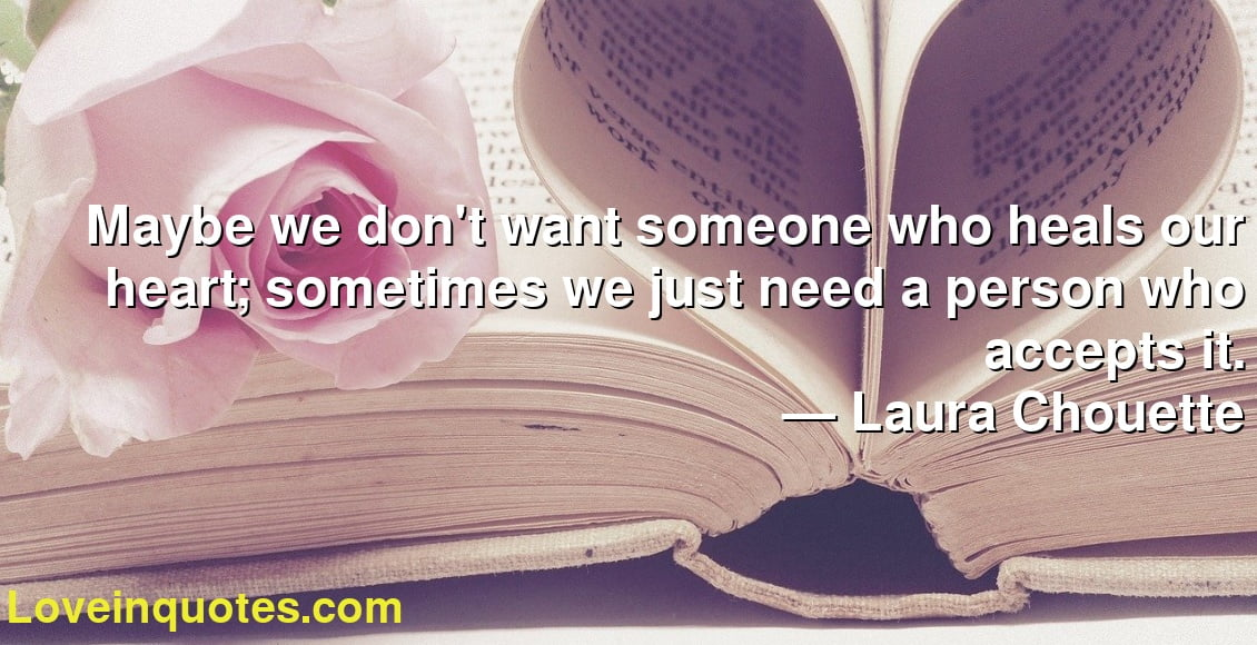 Maybe we don't want someone who heals our heart; sometimes we just need a person who accepts it. ― Laura Chouette