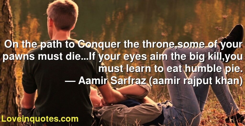 On the path to Conquer the throne,some of your pawns must die...If your eyes aim the big kill,you must learn to eat humble pie.      ― Aamir Sarfraz (aamir rajput khan)