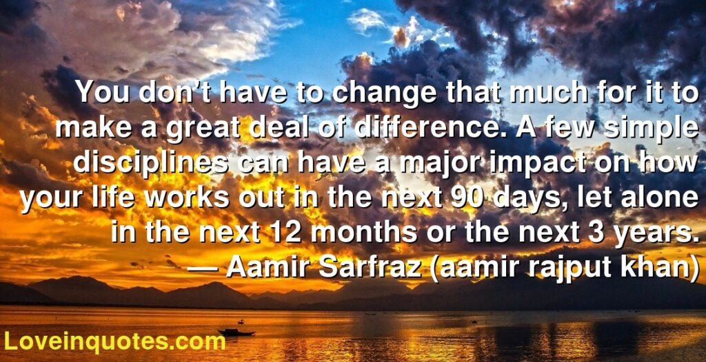 You don't have to change that much for it to make a great deal of difference. A few simple disciplines can have a major impact on how your life works out in the next 90 days, let alone in the next 12 months or the next 3 years.      ― Aamir Sarfraz (aamir rajput khan)