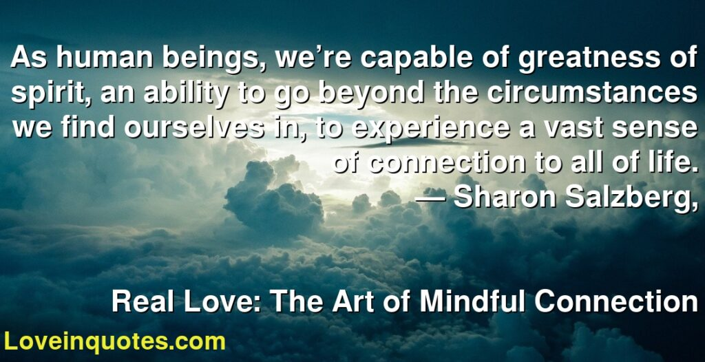 As human beings, we're capable of greatness of spirit, an ability to go beyond the circumstances we find ourselves in, to experience a vast sense of connection to all of life.      ― Sharon Salzberg,               Real Love: The Art of Mindful Connection