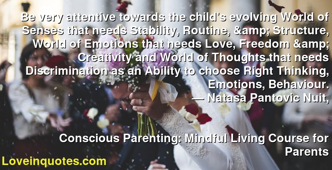 Be very attentive towards the child's evolving World of Senses that needs Stability, Routine, & Structure, World of Emotions that needs Love, Freedom & Creativity and World of Thoughts that needs Discrimination as an Ability to choose Right Thinking, Emotions, Behaviour. ― Natasa Pantovic Nuit, Conscious Parenting: Mindful Living Course for Parents