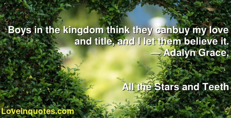 Boys in the kingdom think they canbuy my love and title, and I let them believe it. ― Adalyn  Grace, All the Stars and Teeth