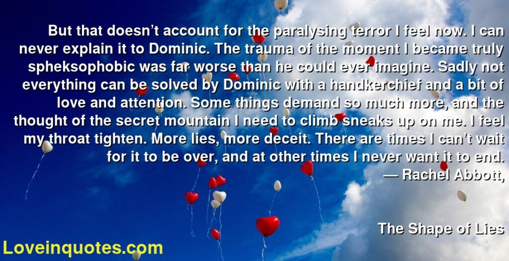 But that doesn't account for the paralysing terror I feel now. I can never explain it to Dominic. The trauma of the moment I became truly spheksophobic was far worse than he could ever imagine. Sadly not everything can be solved by Dominic with a handkerchief and a bit of love and attention. Some things demand so much more, and the thought of the secret mountain I need to climb sneaks up on me. I feel my throat tighten. More lies, more deceit. There are times I can't wait for it to be over, and at other times I never want it to end.      ― Rachel Abbott,               The Shape of Lies